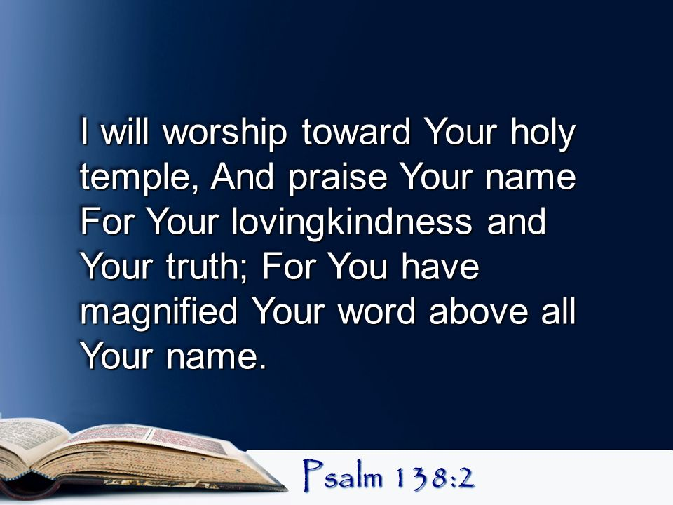 I will worship toward Your holy temple, And praise Your name For Your lovingkindness and Your truth; For You have magnified Your word above all Your name.