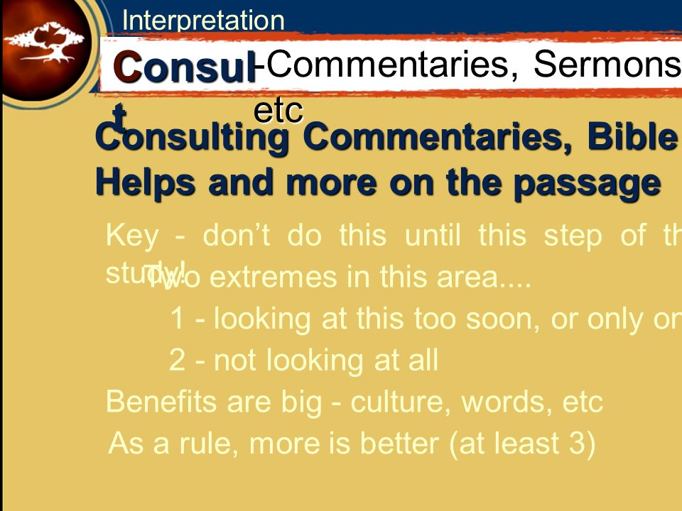 Interpretation Consulting Commentaries, Bible Helps and more on the passage C Consul t -Commentaries, Sermons, etc Key - dont do this until this step of the study.