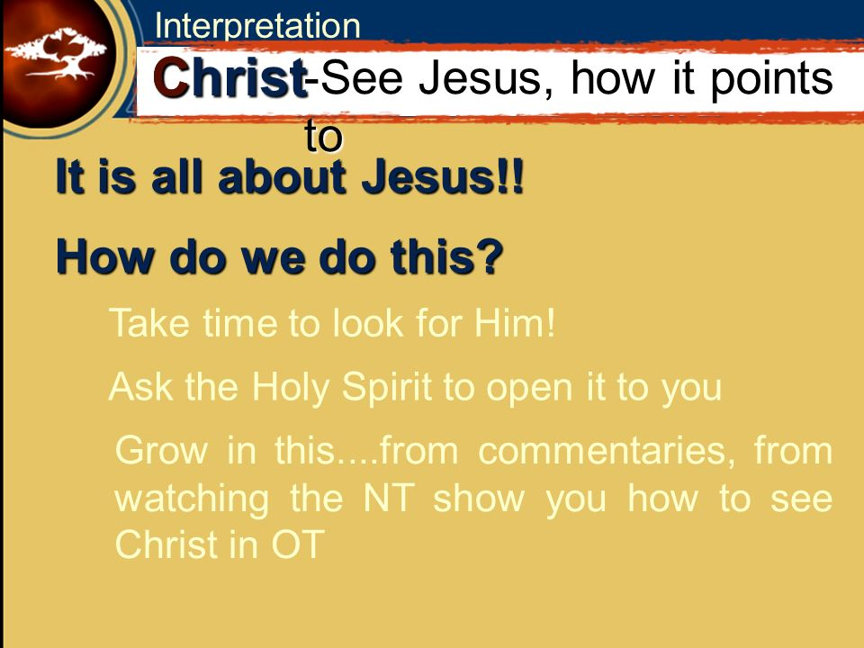 Interpretation It is all about Jesus!. C Christ -See Jesus, how it points to How do we do this.