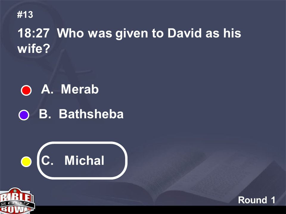 Round 1 18:27 Who was given to David as his wife #13 A. Merab B. Bathsheba C. Michal