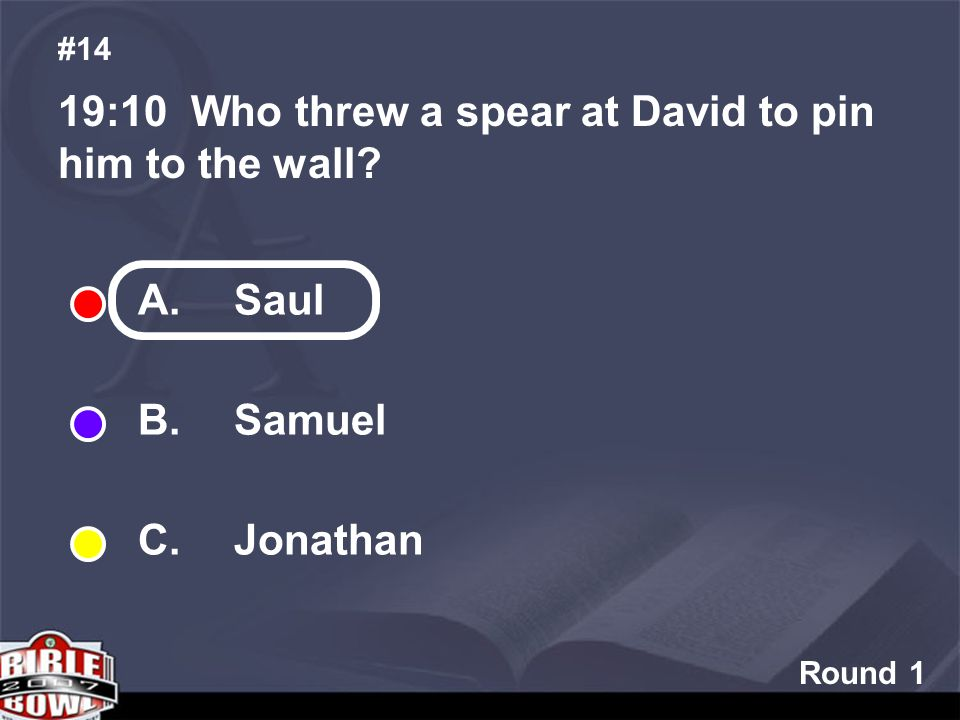 Round 1 19:10 Who threw a spear at David to pin him to the wall #14 A. Saul B. Samuel C. Jonathan