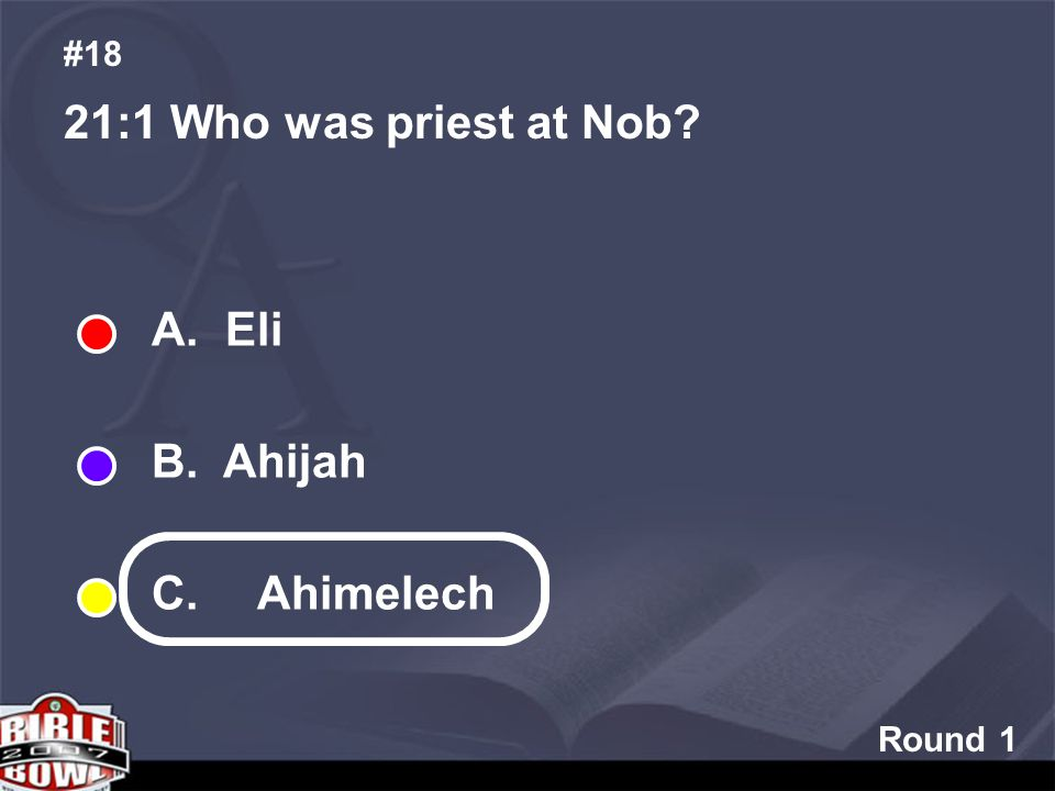 Round 1 21:1 Who was priest at Nob #18 A. Eli B. Ahijah C. Ahimelech