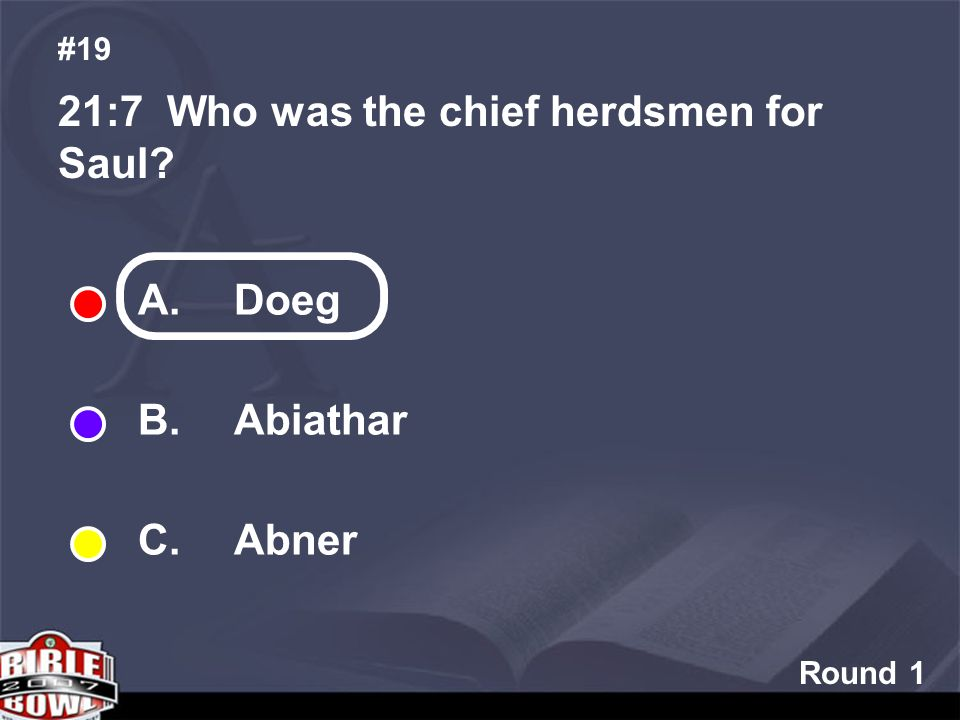 Round 1 21:7 Who was the chief herdsmen for Saul #19 A. Doeg B. Abiathar C. Abner