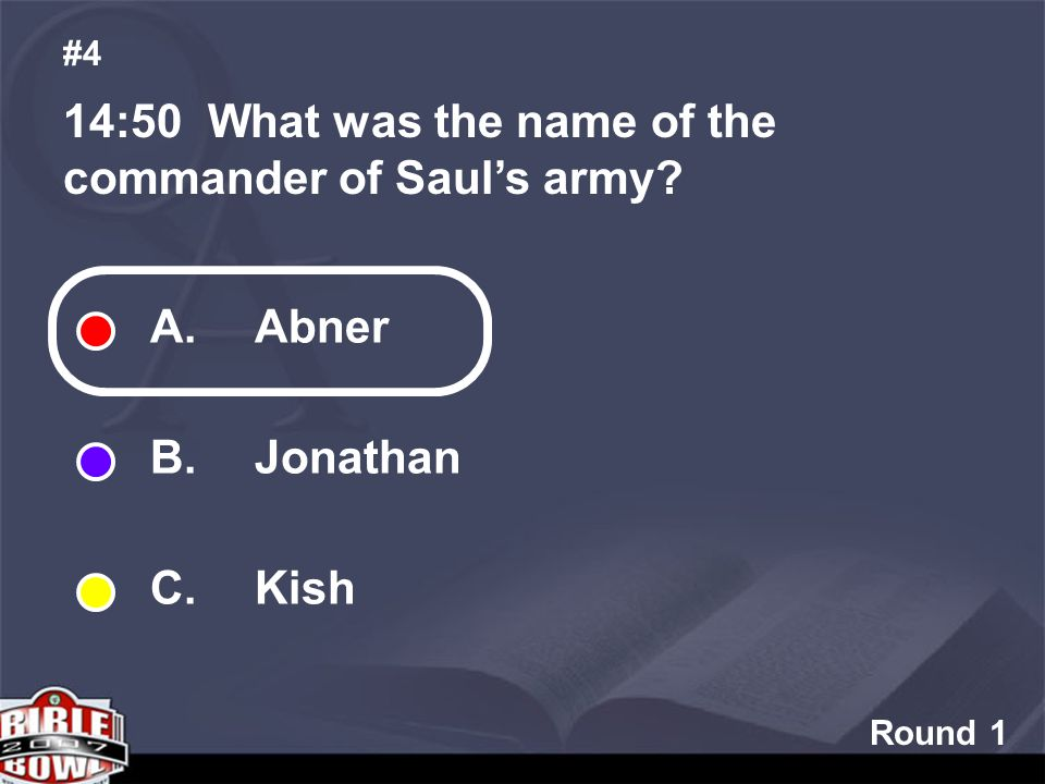 Round 1 14:50 What was the name of the commander of Sauls army #4 A. Abner B. Jonathan C. Kish