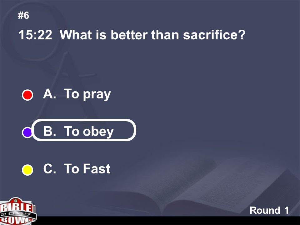 Round 1 15:22 What is better than sacrifice #6 A. To pray B. To obey C. To Fast