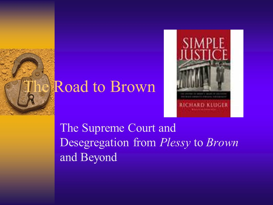 The Road to Brown The Supreme Court and Desegregation from Plessy to Brown and Beyond