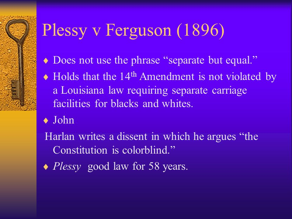 Plessy v Ferguson (1896) Does not use the phrase separate but equal.