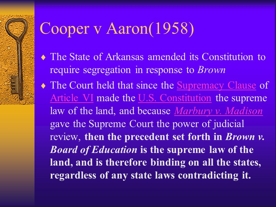 Cooper v Aaron(1958) The State of Arkansas amended its Constitution to require segregation in response to Brown The Court held that since the Supremacy Clause of Article VI made the U.S.