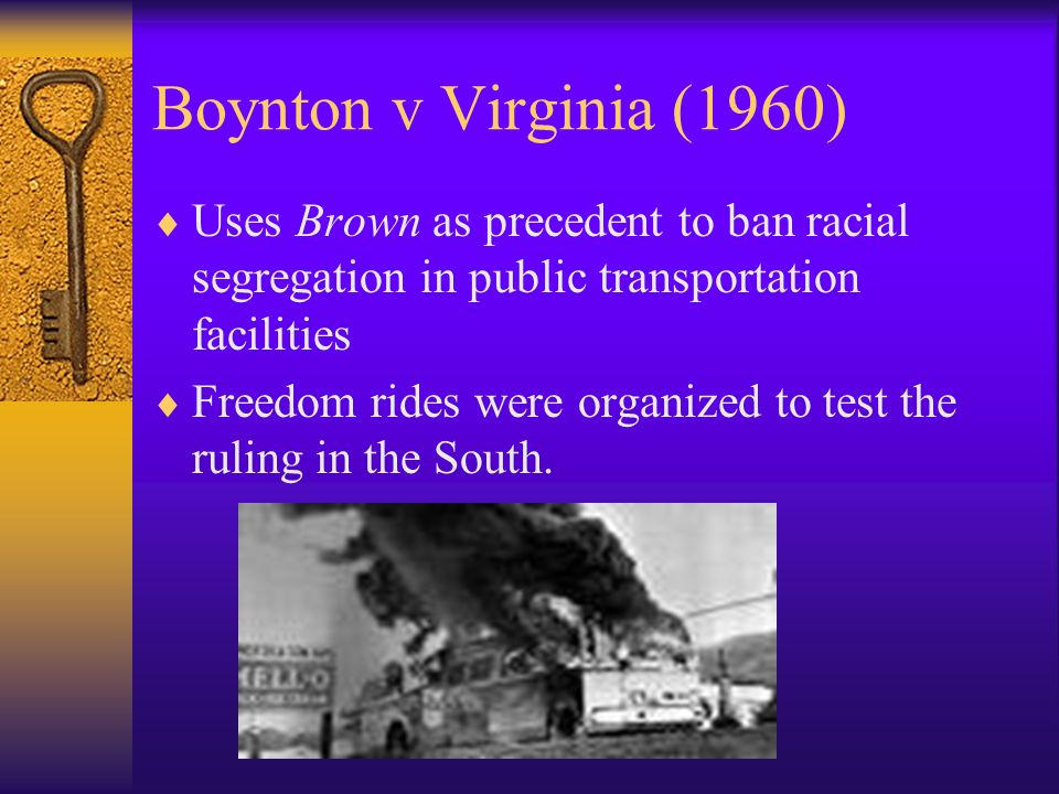 Boynton v Virginia (1960) Uses Brown as precedent to ban racial segregation in public transportation facilities Freedom rides were organized to test the ruling in the South.