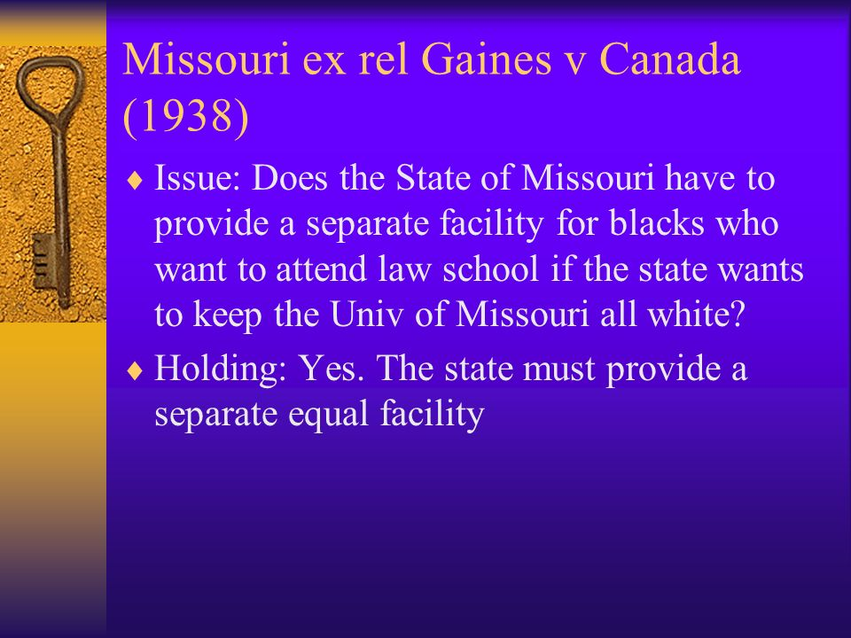 Missouri ex rel Gaines v Canada (1938) Issue: Does the State of Missouri have to provide a separate facility for blacks who want to attend law school if the state wants to keep the Univ of Missouri all white.
