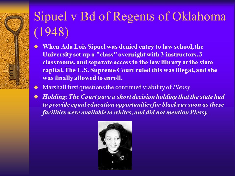 Sipuel v Bd of Regents of Oklahoma (1948) When Ada Lois Sipuel was denied entry to law school, the University set up a class overnight with 3 instructors, 3 classrooms, and separate access to the law library at the state capital.