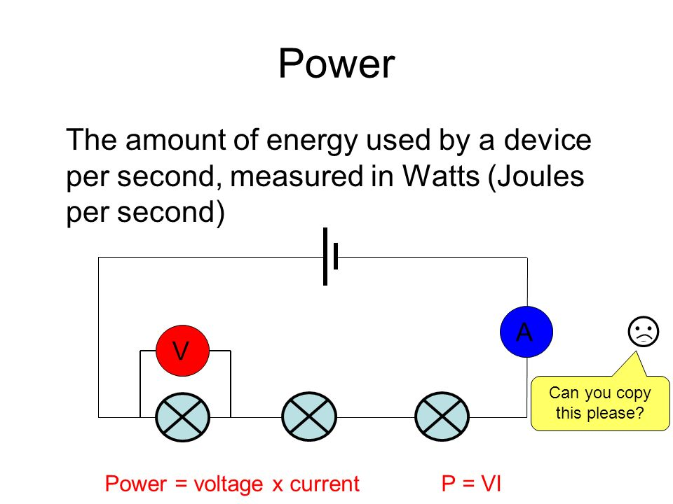 Power The amount of energy used by a device per second, measured in Watts (Joules per second) VA Power = voltage x currentP = VI Can you copy this please