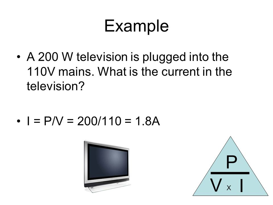 Example A 200 W television is plugged into the 110V mains.