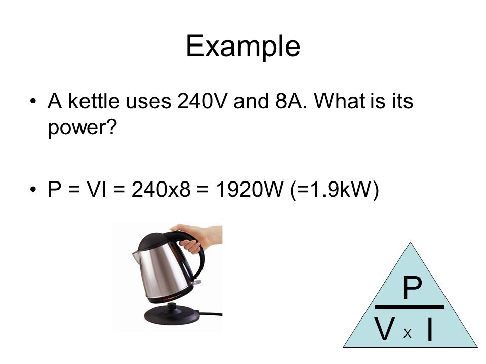 Example A kettle uses 240V and 8A. What is its power P = VI = 240x8 = 1920W (=1.9kW) P I V X