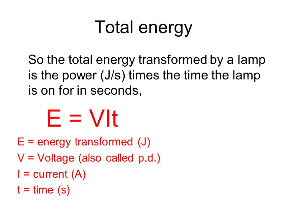 Total energy So the total energy transformed by a lamp is the power (J/s) times the time the lamp is on for in seconds, E = VIt E = energy transformed (J) V = Voltage (also called p.d.) I = current (A) t = time (s)
