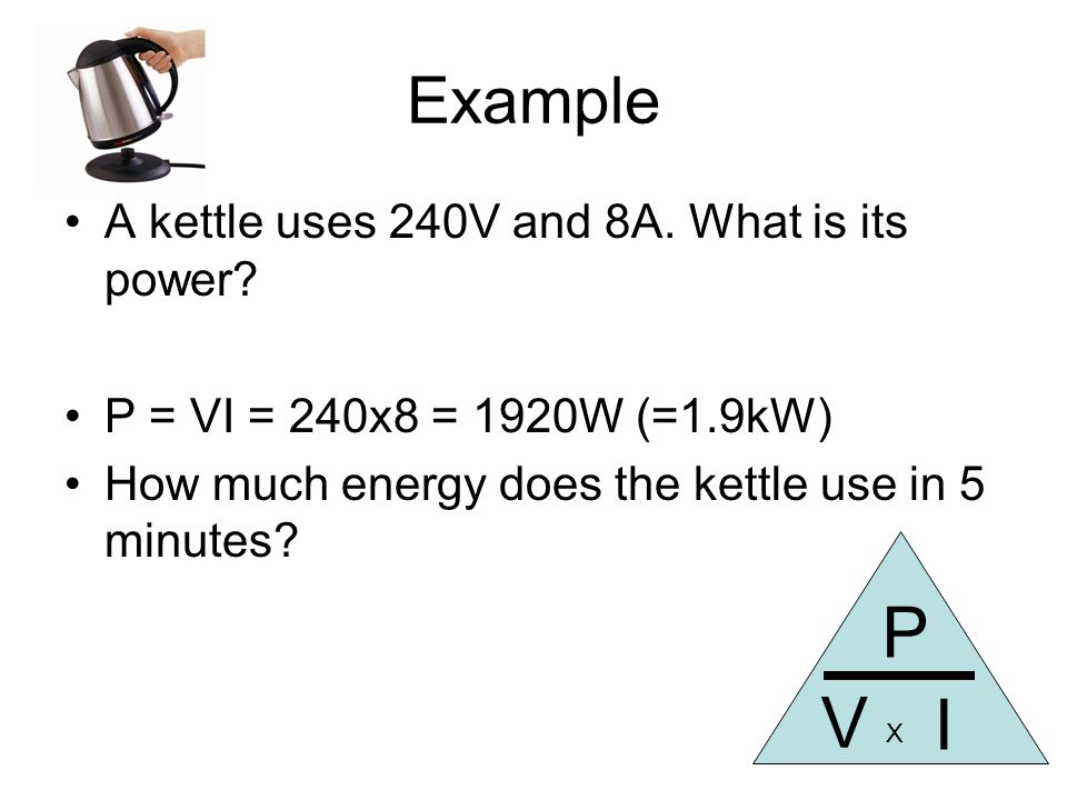 Example A kettle uses 240V and 8A. What is its power.