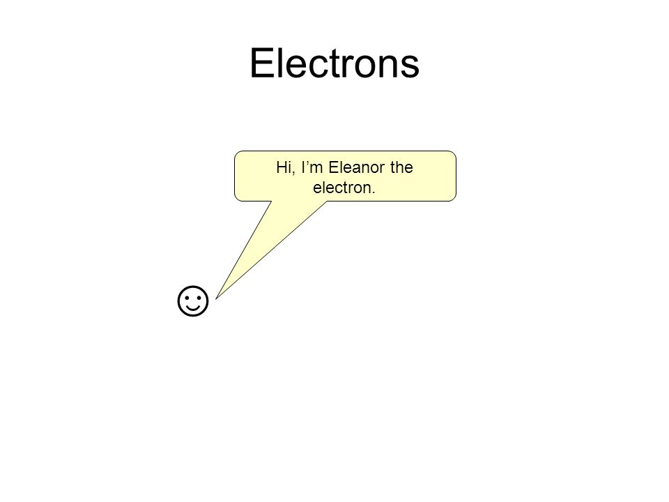 Electrons Hi, Im Eleanor the electron.