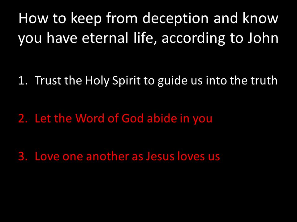 How to keep from deception and know you have eternal life, according to John 1.Trust the Holy Spirit to guide us into the truth 2.Let the Word of God abide in you 3.Love one another as Jesus loves us