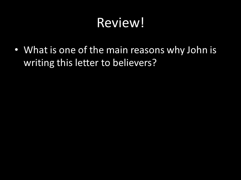 Review! What is one of the main reasons why John is writing this letter to believers