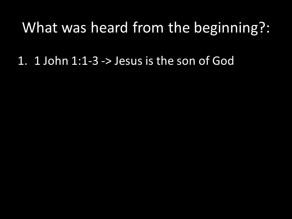 What was heard from the beginning : 1.1 John 1:1-3 -> Jesus is the son of God
