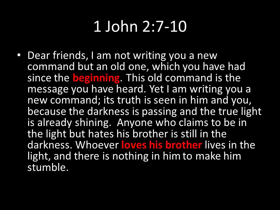 1 John 2:7-10 Dear friends, I am not writing you a new command but an old one, which you have had since the beginning.