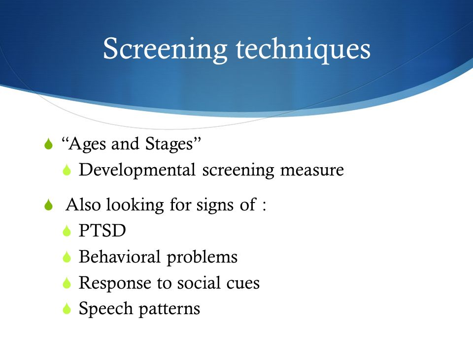 Screening techniques Ages and Stages Developmental screening measure Also looking for signs of : PTSD Behavioral problems Response to social cues Speech patterns