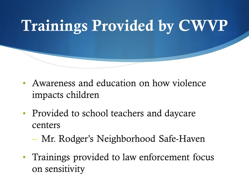 Trainings Provided by CWVP Awareness and education on how violence impacts children Provided to school teachers and daycare centers – Mr.