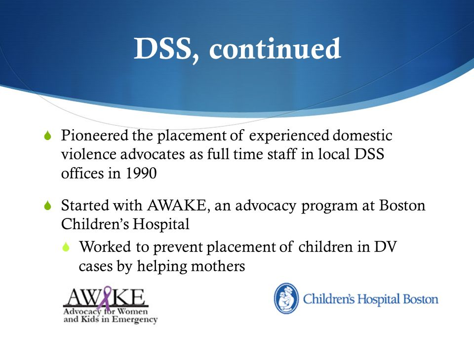 DSS, continued Pioneered the placement of experienced domestic violence advocates as full time staff in local DSS offices in 1990 Started with AWAKE, an advocacy program at Boston Childrens Hospital Worked to prevent placement of children in DV cases by helping mothers