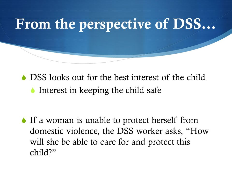 From the perspective of DSS… DSS looks out for the best interest of the child Interest in keeping the child safe If a woman is unable to protect herself from domestic violence, the DSS worker asks, How will she be able to care for and protect this child