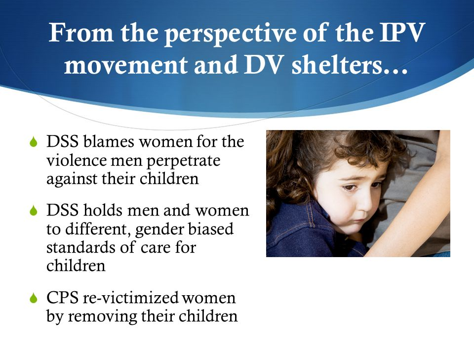 From the perspective of the IPV movement and DV shelters… DSS blames women for the violence men perpetrate against their children DSS holds men and women to different, gender biased standards of care for children CPS re-victimized women by removing their children