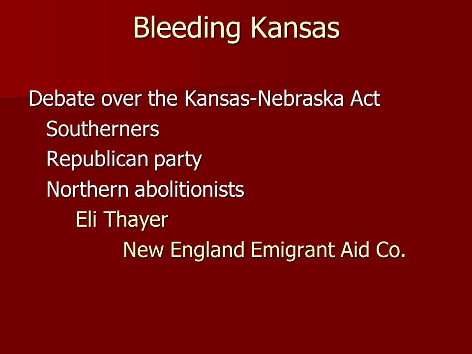 Bleeding Kansas Debate over the Kansas-Nebraska Act Southerners Republican party Northern abolitionists Eli Thayer New England Emigrant Aid Co.