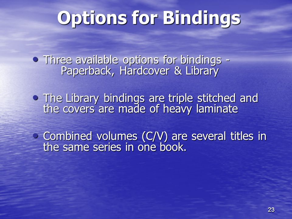 23 Options for Bindings Three available options for bindings - Paperback, Hardcover & Library Three available options for bindings - Paperback, Hardcover & Library The Library bindings are triple stitched and the covers are made of heavy laminate The Library bindings are triple stitched and the covers are made of heavy laminate Combined volumes (C/V) are several titles in the same series in one book.