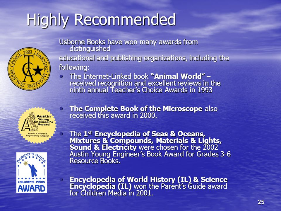 25 Highly Recommended Usborne Books have won many awards from distinguished educational and publishing organizations, including the following: The Internet-Linked book Animal World – received recognition and excellent reviews in the ninth annual Teachers Choice Awards in 1993 The Internet-Linked book Animal World – received recognition and excellent reviews in the ninth annual Teachers Choice Awards in 1993 The Complete Book of the Microscope also received this award in 2000.