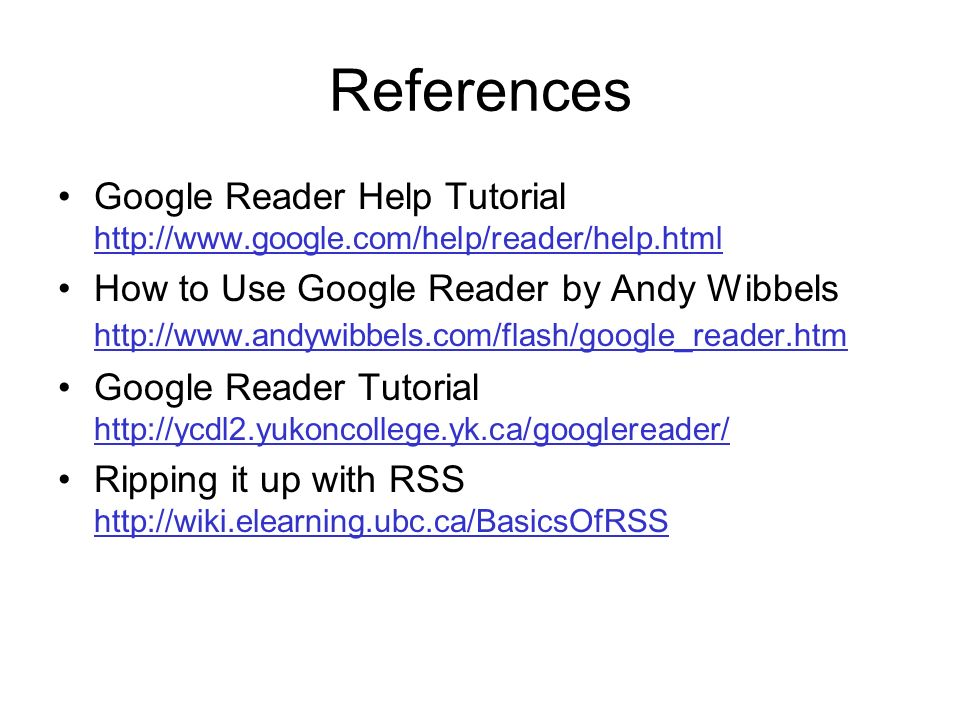 References Google Reader Help Tutorial     How to Use Google Reader by Andy Wibbels     Google Reader Tutorial     Ripping it up with RSS