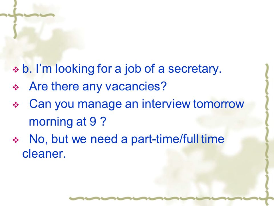 b. Im looking for a job of a secretary. Are there any vacancies.