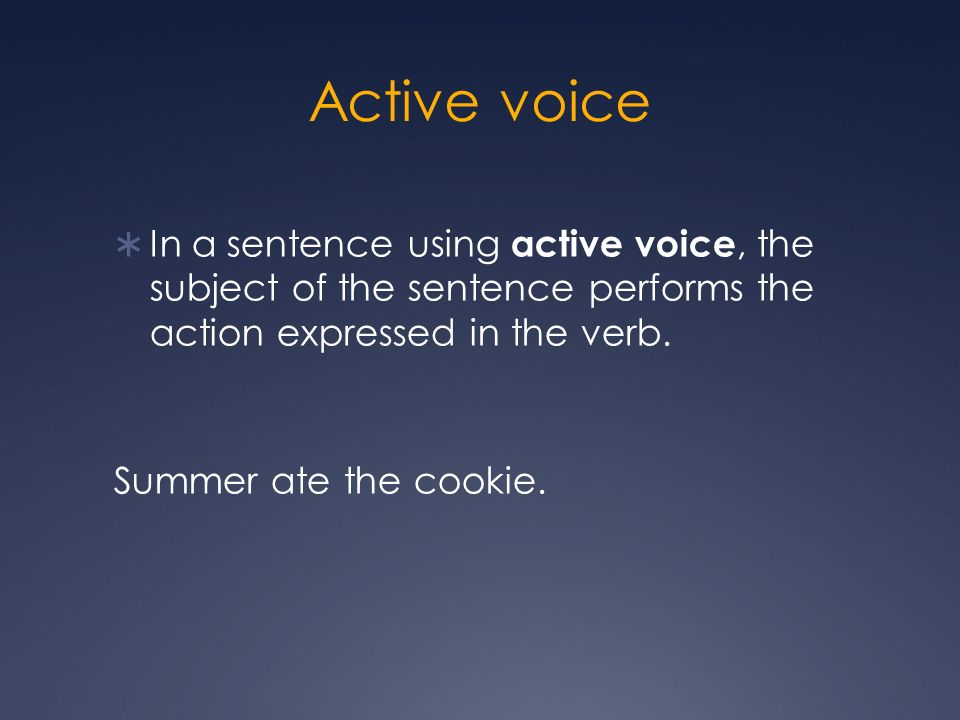 Active voice In a sentence using active voice, the subject of the sentence performs the action expressed in the verb.