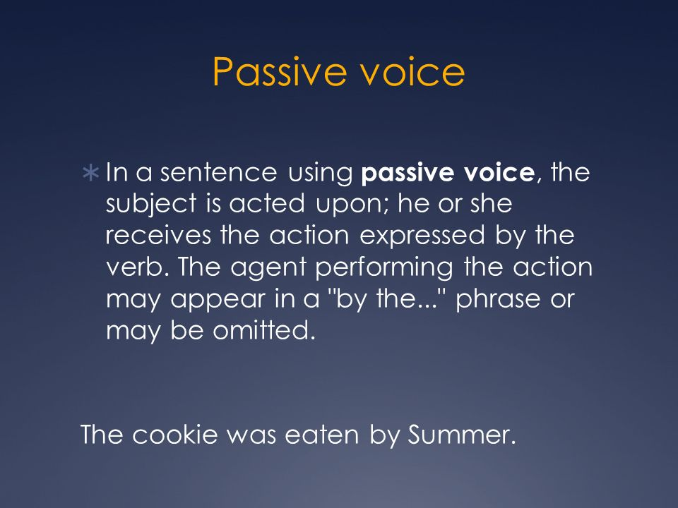 Passive voice In a sentence using passive voice, the subject is acted upon; he or she receives the action expressed by the verb.