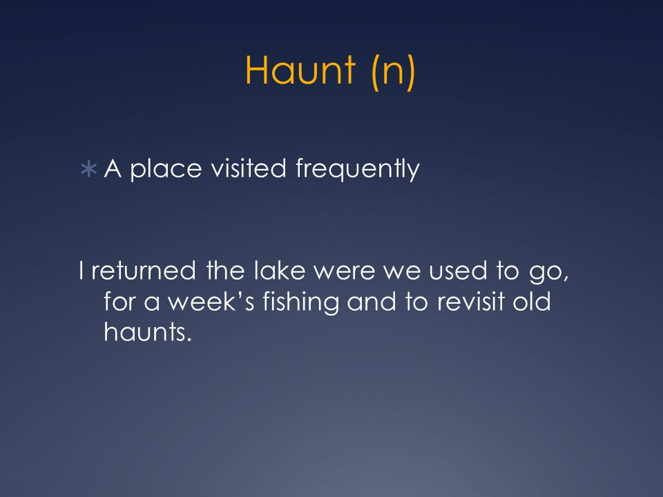 Haunt (n) A place visited frequently I returned the lake were we used to go, for a weeks fishing and to revisit old haunts.