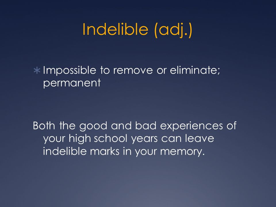 Indelible (adj.) Impossible to remove or eliminate; permanent Both the good and bad experiences of your high school years can leave indelible marks in your memory.