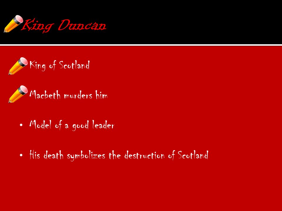 King of Scotland Macbeth murders him Model of a good leader His death symbolizes the destruction of Scotland