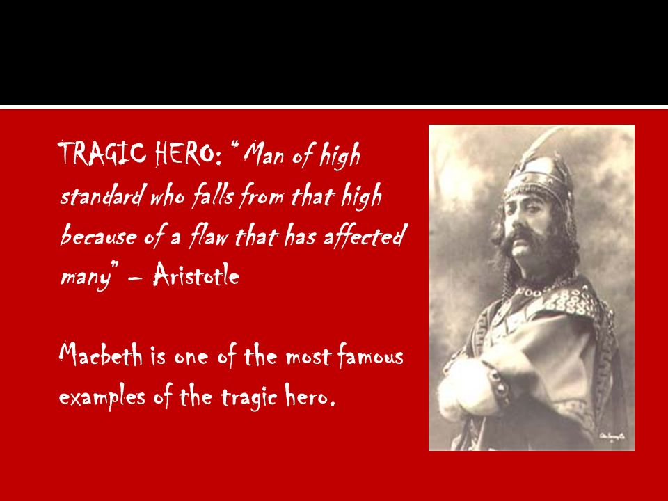 TRAGIC HERO: Man of high standard who falls from that high because of a flaw that has affected many – Aristotle Macbeth is one of the most famous examples of the tragic hero.
