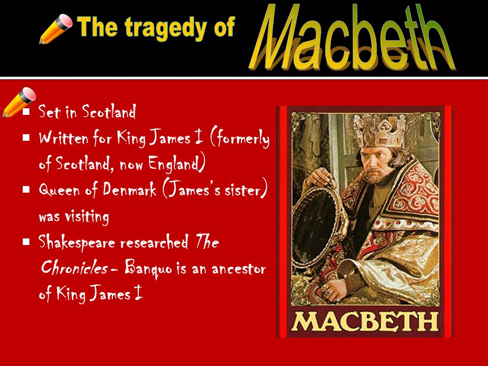 Set in Scotland Written for King James I (formerly of Scotland, now England) Queen of Denmark (Jamess sister) was visiting Shakespeare researched The Chronicles - Banquo is an ancestor of King James I