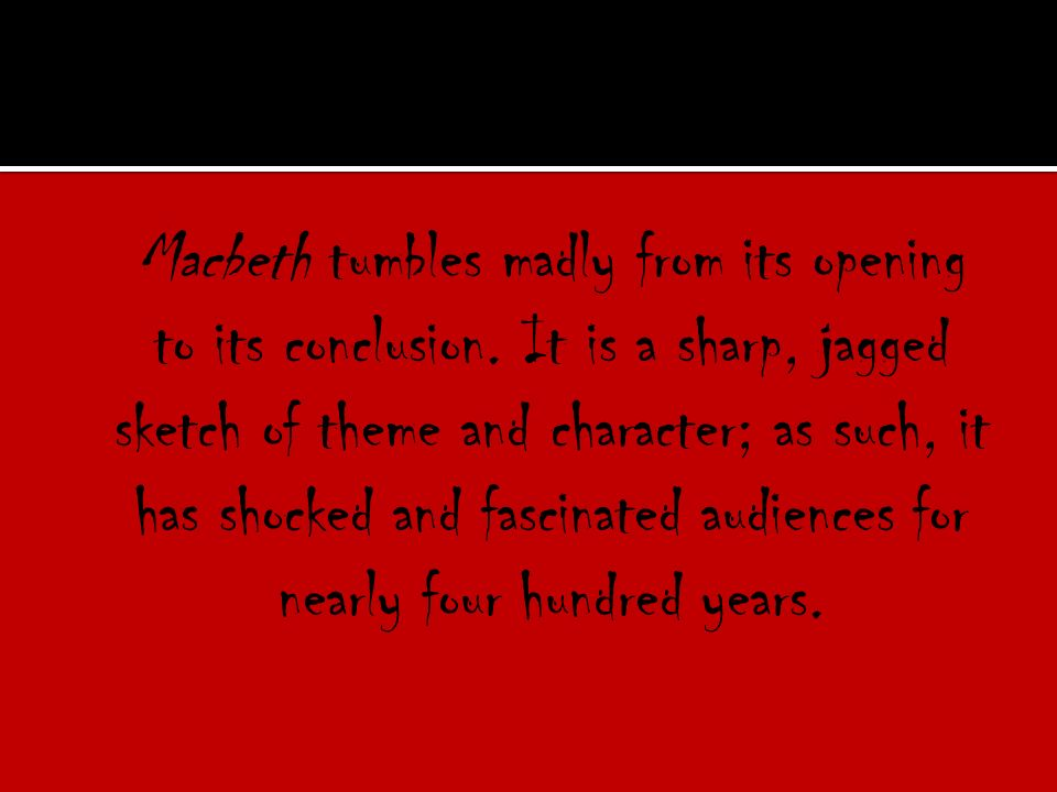 Macbeth tumbles madly from its opening to its conclusion.