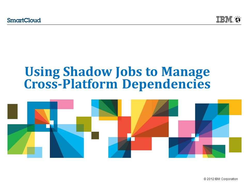 © 2012 IBM Corporation Using Shadow Jobs to Manage Cross-Platform Dependencies