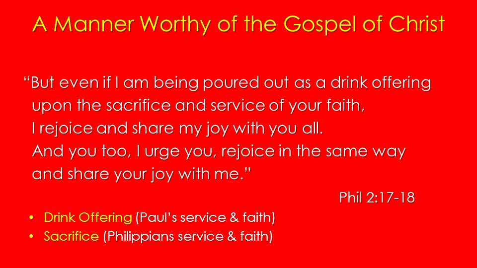 A Manner Worthy of the Gospel of Christ But even if I am being poured out as a drink offering upon the sacrifice and service of your faith, upon the sacrifice and service of your faith, I rejoice and share my joy with you all.