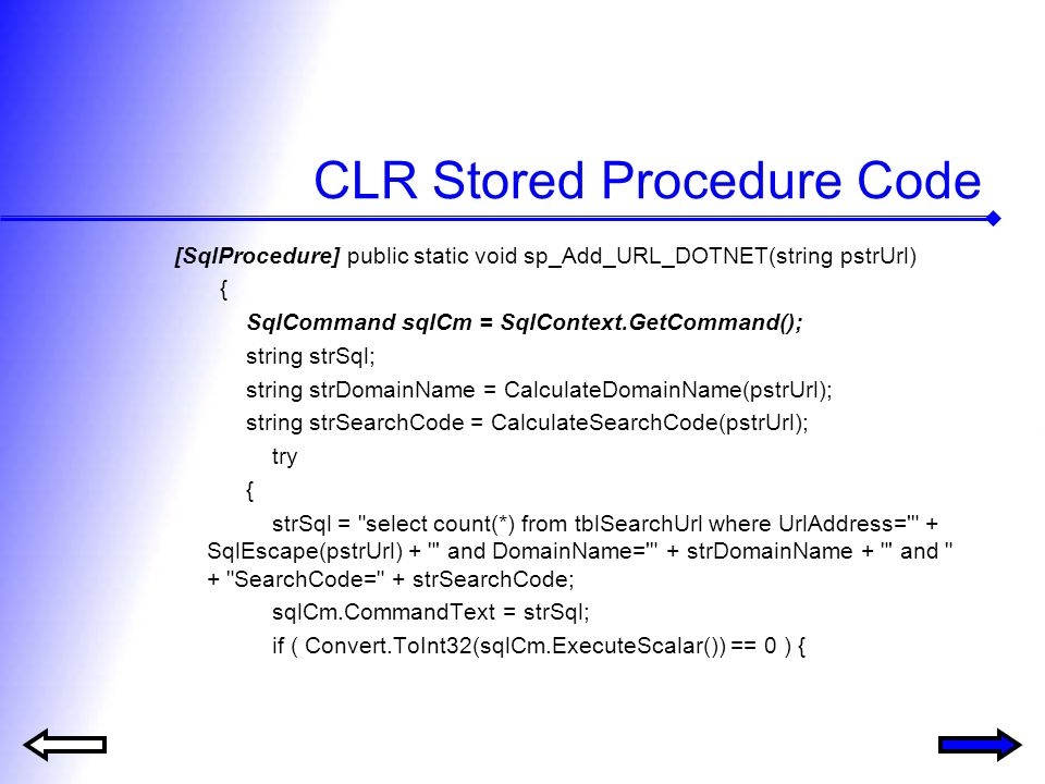 CLR Stored Procedure Code [SqlProcedure] public static void sp_Add_URL_DOTNET(string pstrUrl) { SqlCommand sqlCm = SqlContext.GetCommand(); string strSql; string strDomainName = CalculateDomainName(pstrUrl); string strSearchCode = CalculateSearchCode(pstrUrl); try { strSql = select count(*) from tblSearchUrl where UrlAddress= + SqlEscape(pstrUrl) + and DomainName= + strDomainName + and + SearchCode= + strSearchCode; sqlCm.CommandText = strSql; if ( Convert.ToInt32(sqlCm.ExecuteScalar()) == 0 ) {