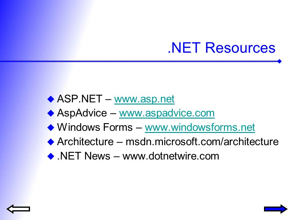 .NET Resources ASP.NET – www.asp.netwww.asp.net AspAdvice – www.aspadvice.comwww.aspadvice.com Windows Forms – www.windowsforms.netwww.windowsforms.net Architecture – msdn.microsoft.com/architecture.NET News – www.dotnetwire.com