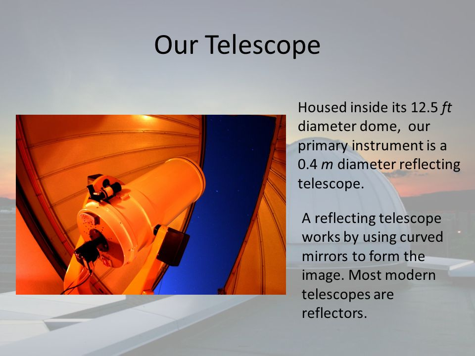 Our Telescope Housed inside its 12.5 ft diameter dome, our primary instrument is a 0.4 m diameter reflecting telescope.