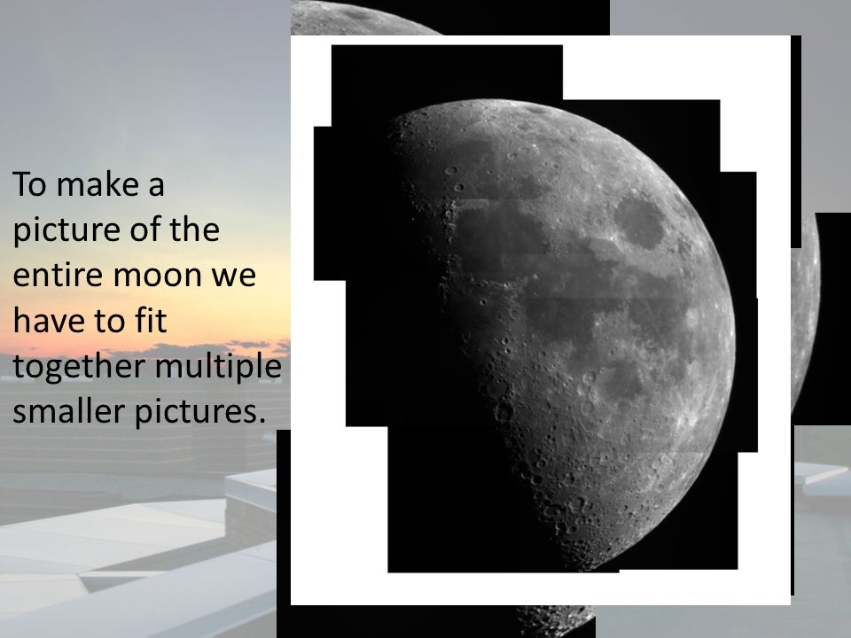 To make a picture of the entire moon we have to fit together multiple smaller pictures.