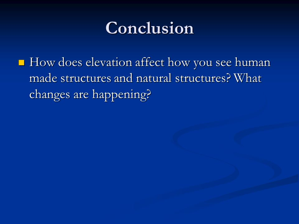 Conclusion How does elevation affect how you see human made structures and natural structures.